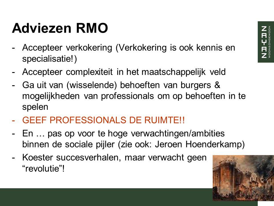 Adviezen RMO -Accepteer verkokering (Verkokering is ook kennis en specialisatie!) -Accepteer complexiteit in het maatschappelijk veld -Ga uit van (wisselende) behoeften van burgers & mogelijkheden van professionals om op behoeften in te spelen -GEEF PROFESSIONALS DE RUIMTE!.