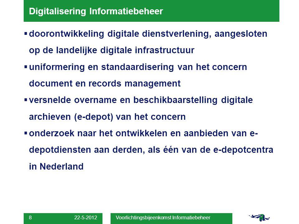 22-5-2012 Voorlichtingsbijeenkomst Informatiebeheer 8 Digitalisering Informatiebeheer  doorontwikkeling digitale dienstverlening, aangesloten op de landelijke digitale infrastructuur  uniformering en standaardisering van het concern document en records management  versnelde overname en beschikbaarstelling digitale archieven (e-depot) van het concern  onderzoek naar het ontwikkelen en aanbieden van e- depotdiensten aan derden, als één van de e-depotcentra in Nederland