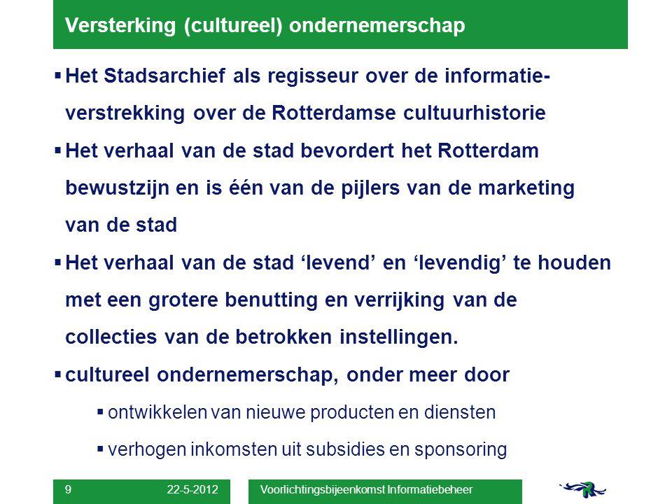 22-5-2012 Voorlichtingsbijeenkomst Informatiebeheer 9 Versterking (cultureel) ondernemerschap  Het Stadsarchief als regisseur over de informatie- verstrekking over de Rotterdamse cultuurhistorie  Het verhaal van de stad bevordert het Rotterdam bewustzijn en is één van de pijlers van de marketing van de stad  Het verhaal van de stad 'levend' en 'levendig' te houden met een grotere benutting en verrijking van de collecties van de betrokken instellingen.