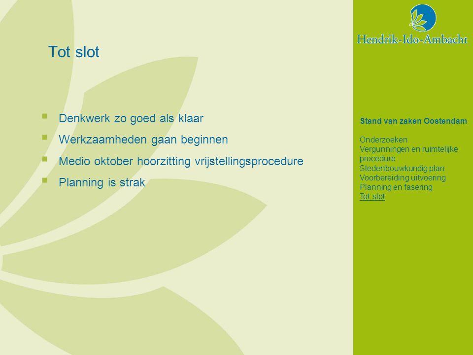  Denkwerk zo goed als klaar  Werkzaamheden gaan beginnen  Medio oktober hoorzitting vrijstellingsprocedure  Planning is strak Stand van zaken Oostendam Onderzoeken Vergunningen en ruimtelijke procedure Stedenbouwkundig plan Voorbereiding uitvoering Planning en fasering Tot slot