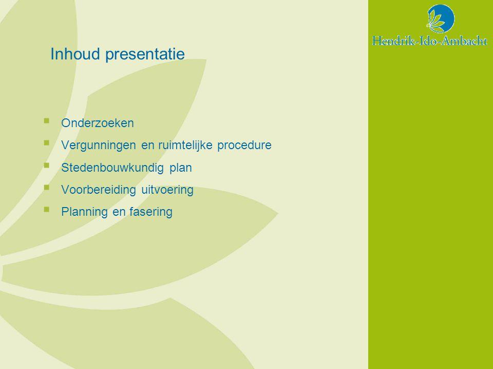 Inhoud presentatie  Onderzoeken  Vergunningen en ruimtelijke procedure  Stedenbouwkundig plan  Voorbereiding uitvoering  Planning en fasering