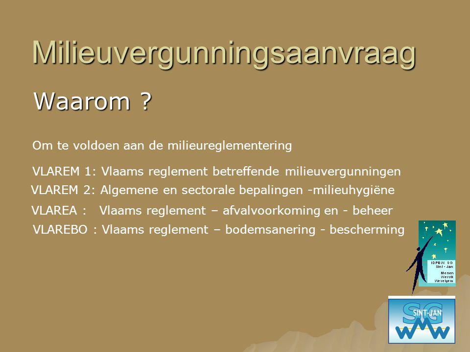 Milieuvergunningsaanvraag Waarom ? Om te voldoen aan de milieureglementering VLAREM 1: Vlaams reglement betreffende milieuvergunningen VLAREM 2: Algem