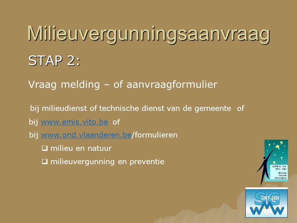 Milieuvergunningsaanvraag STAP 2: Vraag melding – of aanvraagformulier bij milieudienst of technische dienst van de gemeente of bij www.emis.vito.be o