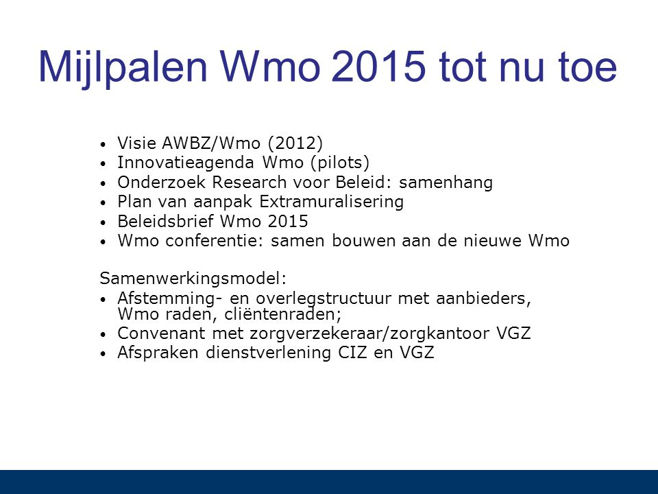 Mijlpalen Wmo 2015 tot nu toe Visie AWBZ/Wmo (2012) Innovatieagenda Wmo (pilots) Onderzoek Research voor Beleid: samenhang Plan van aanpak Extramuralisering Beleidsbrief Wmo 2015 Wmo conferentie: samen bouwen aan de nieuwe Wmo Samenwerkingsmodel: Afstemming- en overlegstructuur met aanbieders, Wmo raden, cliëntenraden; Convenant met zorgverzekeraar/zorgkantoor VGZ Afspraken dienstverlening CIZ en VGZ