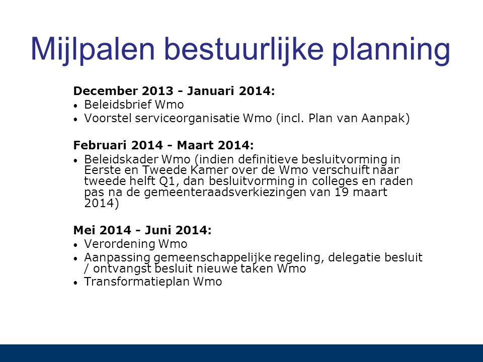 Mijlpalen bestuurlijke planning December 2013 - Januari 2014: Beleidsbrief Wmo Voorstel serviceorganisatie Wmo (incl. Plan van Aanpak) Februari 2014 -