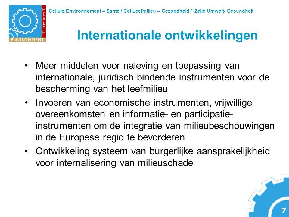 Cellule Environnement – Santé / Cel Leefmilieu – Gezondheid / Zelle Umwelt- Gesundheit 7 Internationale ontwikkelingen Meer middelen voor naleving en toepassing van internationale, juridisch bindende instrumenten voor de bescherming van het leefmilieu Invoeren van economische instrumenten, vrijwillige overeenkomsten en informatie- en participatie- instrumenten om de integratie van milieubeschouwingen in de Europese regio te bevorderen Ontwikkeling systeem van burgerlijke aansprakelijkheid voor internalisering van milieuschade