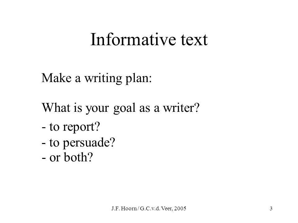 J.F. Hoorn / G.C.v.d. Veer, 20052 Informative text Make a writing plan: What are the needs of your audience? - to inform? - to entertain? - or both?