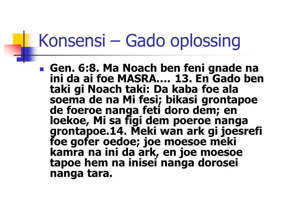 Konsensi – Gado oplossing Gen. 6:8. Ma Noach ben feni gnade na ini da ai foe MASRA…. 13. En Gado ben taki gi Noach taki: Da kaba foe ala soema de na M