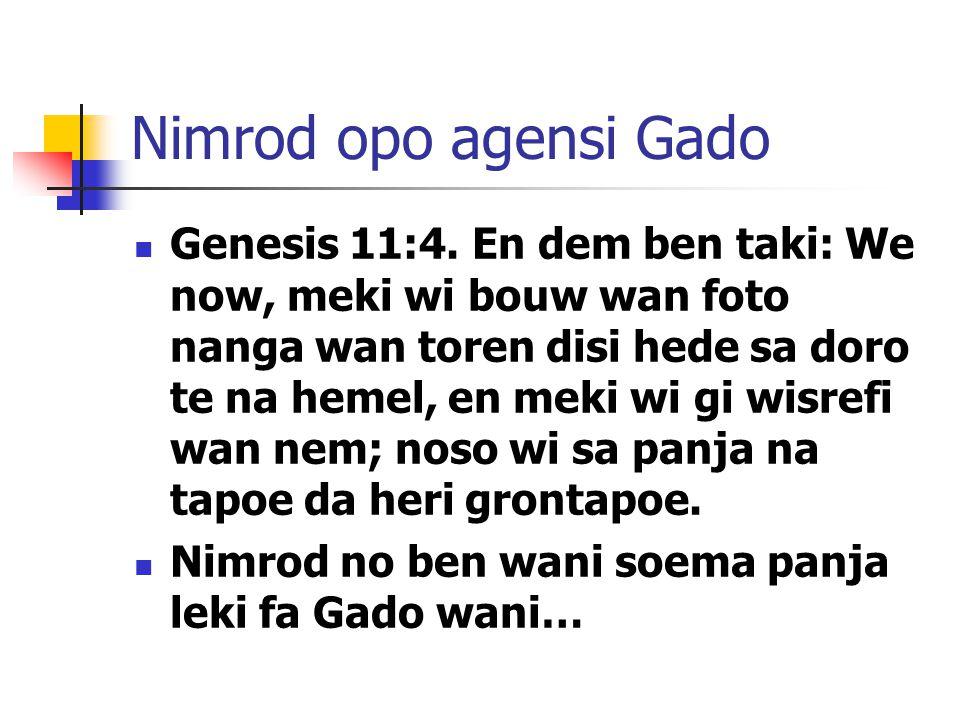 Nimrod opo agensi Gado Genesis 11:4. En dem ben taki: We now, meki wi bouw wan foto nanga wan toren disi hede sa doro te na hemel, en meki wi gi wisre