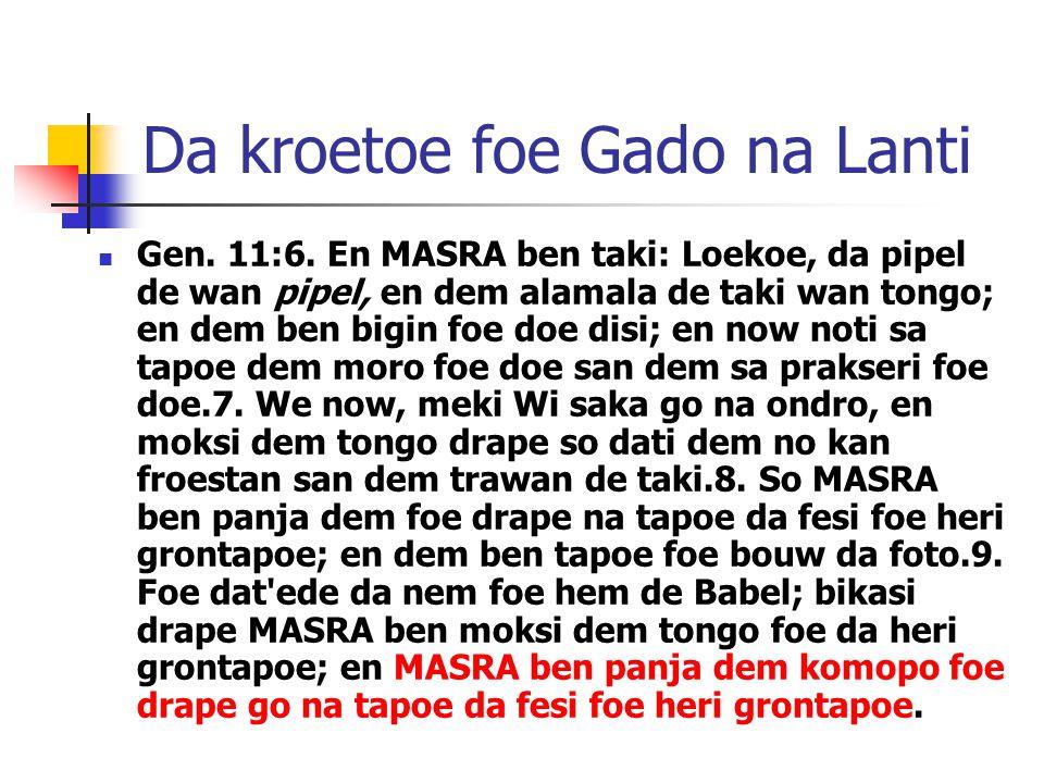 Da kroetoe foe Gado na Lanti Gen. 11:6. En MASRA ben taki: Loekoe, da pipel de wan pipel, en dem alamala de taki wan tongo; en dem ben bigin foe doe d