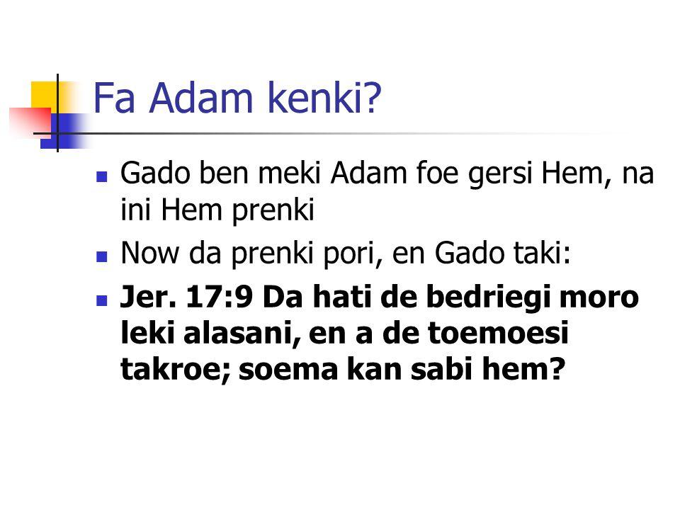 Fa Adam kenki? Gado ben meki Adam foe gersi Hem, na ini Hem prenki Now da prenki pori, en Gado taki: Jer. 17:9 Da hati de bedriegi moro leki alasani,