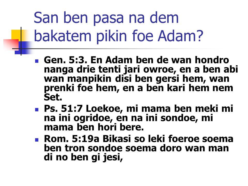 San ben pasa na dem bakatem pikin foe Adam? Gen. 5:3. En Adam ben de wan hondro nanga drie tenti jari owroe, en a ben abi wan manpikin disi ben gersi