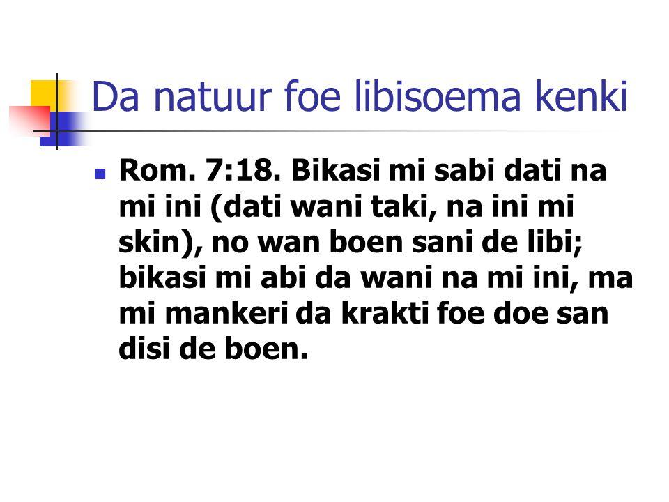 Da natuur foe libisoema kenki Rom. 7:18. Bikasi mi sabi dati na mi ini (dati wani taki, na ini mi skin), no wan boen sani de libi; bikasi mi abi da wa