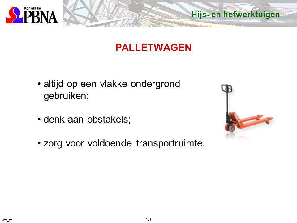 PALLETWAGEN 181 6650_700 altijd op een vlakke ondergrond gebruiken; denk aan obstakels; zorg voor voldoende transportruimte. Hijs- en hefwerktuigen