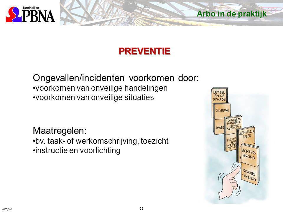 28 6650_700 PREVENTIE Ongevallen/incidenten voorkomen door: voorkomen van onveilige handelingen voorkomen van onveilige situaties Maatregelen: bv. taa