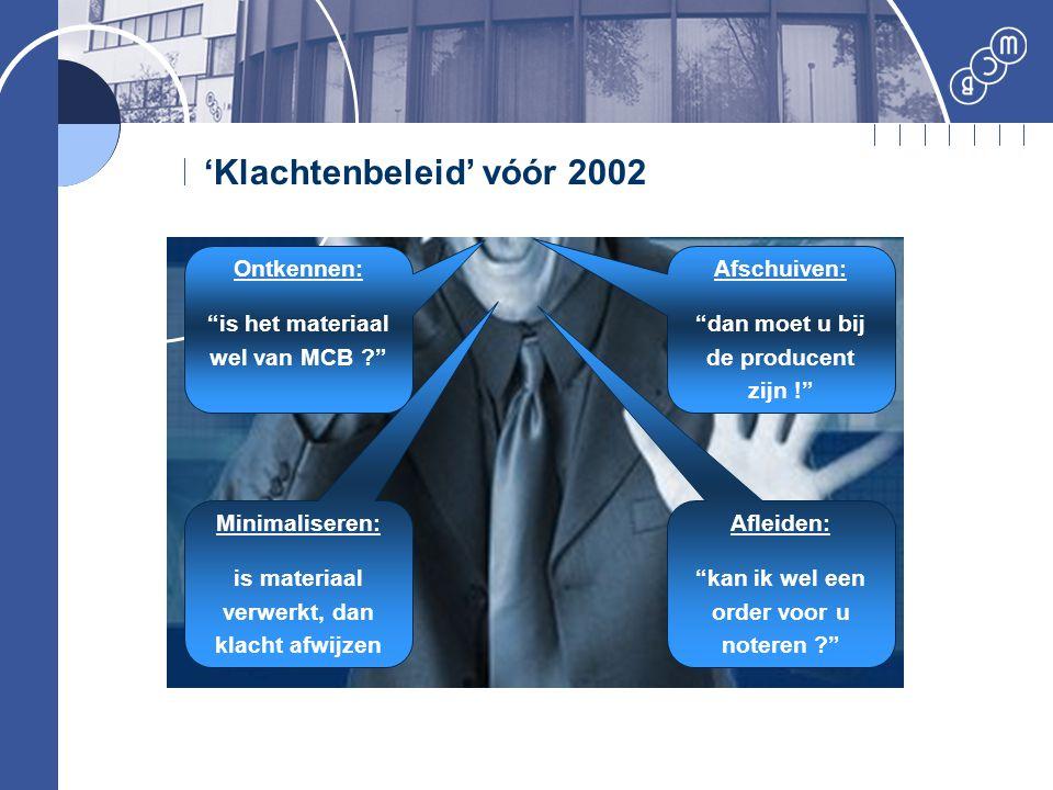 """'Klachtenbeleid' vóór 2002 Ontkennen: """"is het materiaal wel van MCB ?"""" Afschuiven: """"dan moet u bij de producent zijn !"""" Minimaliseren: is materiaal ve"""