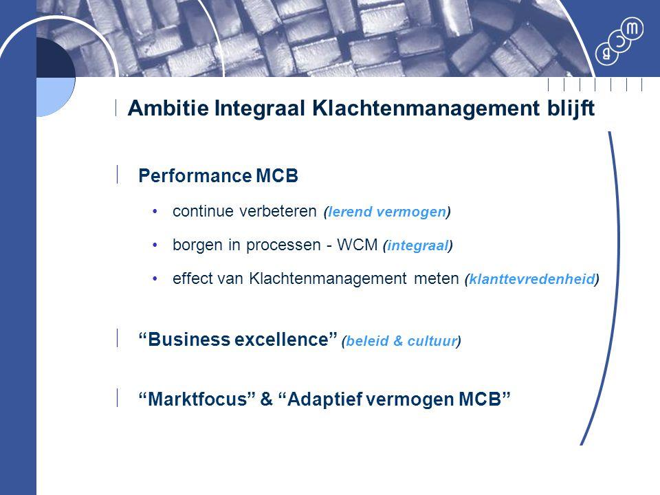 Ambitie Integraal Klachtenmanagement blijft  Performance MCB continue verbeteren (lerend vermogen) borgen in processen - WCM (integraal) effect van K