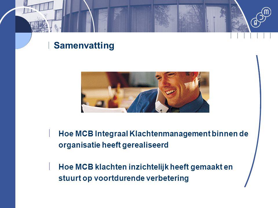 Samenvatting  Hoe MCB Integraal Klachtenmanagement binnen de organisatie heeft gerealiseerd  Hoe MCB klachten inzichtelijk heeft gemaakt en stuurt o