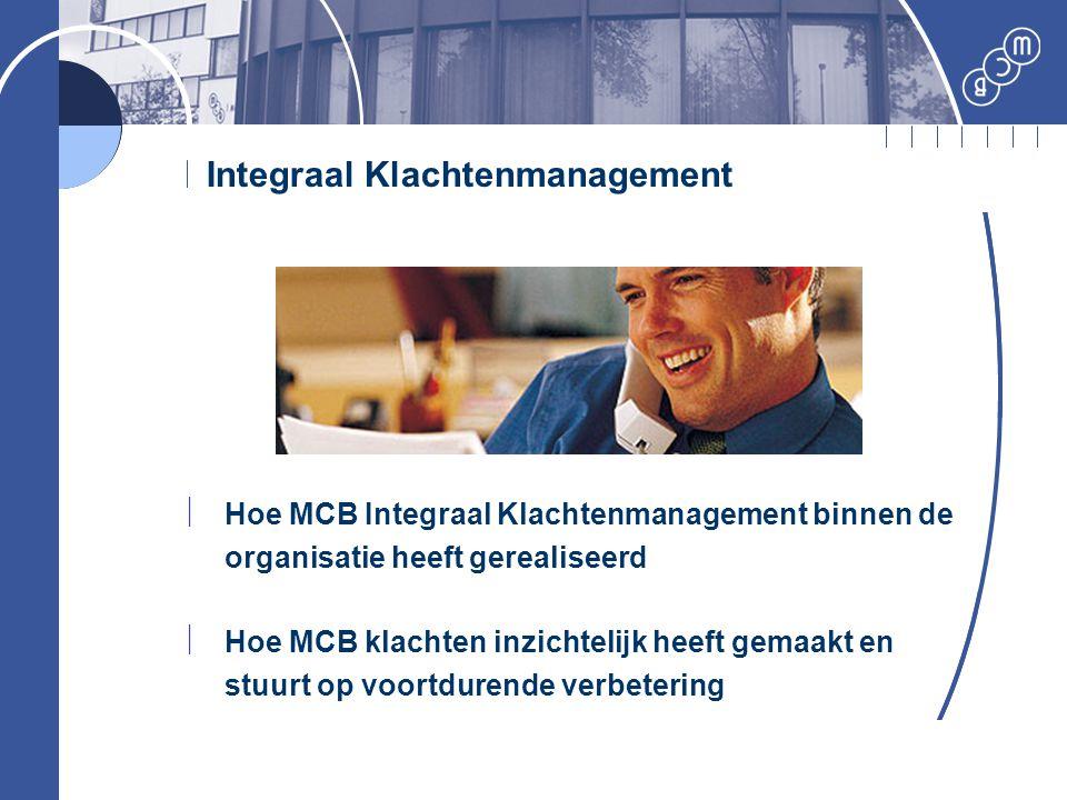 Integraal Klachtenmanagement  Hoe MCB Integraal Klachtenmanagement binnen de organisatie heeft gerealiseerd  Hoe MCB klachten inzichtelijk heeft gem
