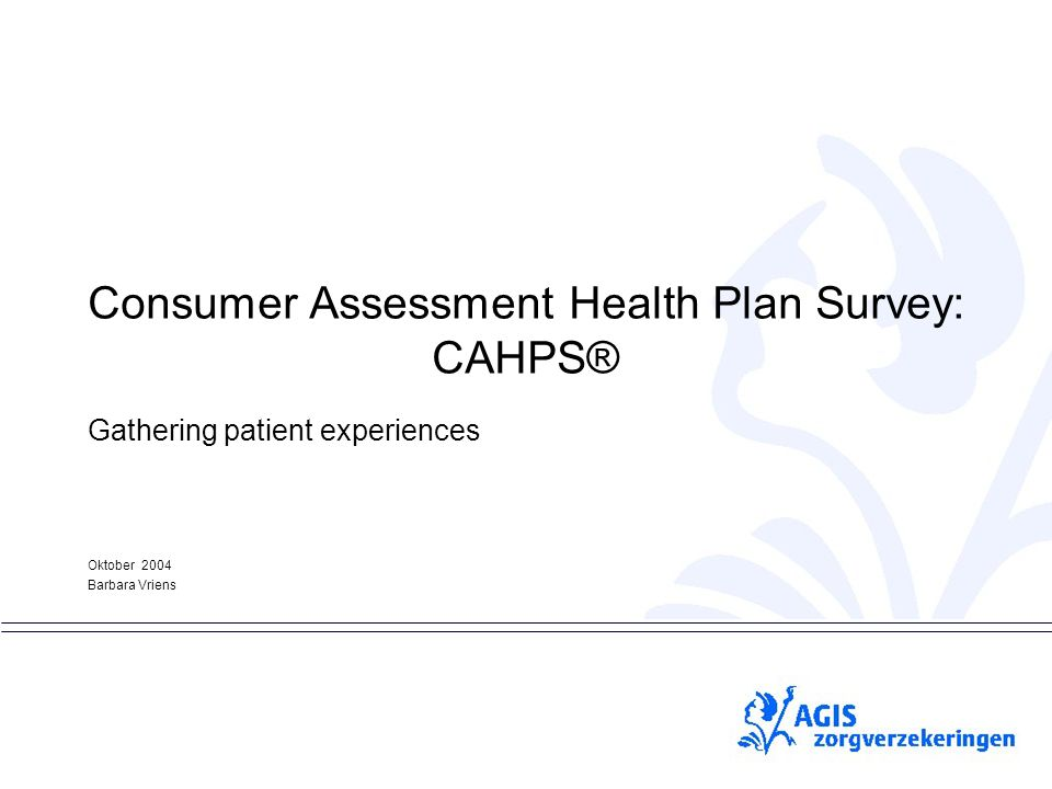 pS Consumer Assessment Health Plan Survey: CAHPS® Gathering patient experiences Oktober 2004 Barbara Vriens