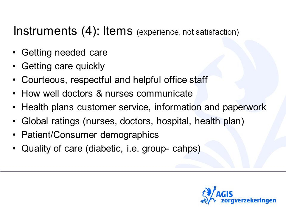 pS Instruments (4): Items ( experience, not satisfaction) Getting needed care Getting care quickly Courteous, respectful and helpful office staff How well doctors & nurses communicate Health plans customer service, information and paperwork Global ratings (nurses, doctors, hospital, health plan) Patient/Consumer demographics Quality of care (diabetic, i.e.