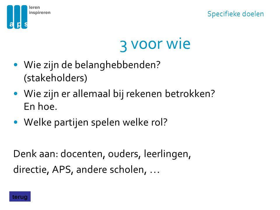 3 voor wie Wie zijn de belanghebbenden? (stakeholders) Wie zijn er allemaal bij rekenen betrokken? En hoe. Welke partijen spelen welke rol? Denk aan: