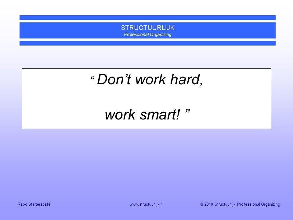 © 2010 Structuurlijk Professional Organizing Rabo Starterscaféwww.structuurlijk.nl Don't work hard, work smart.