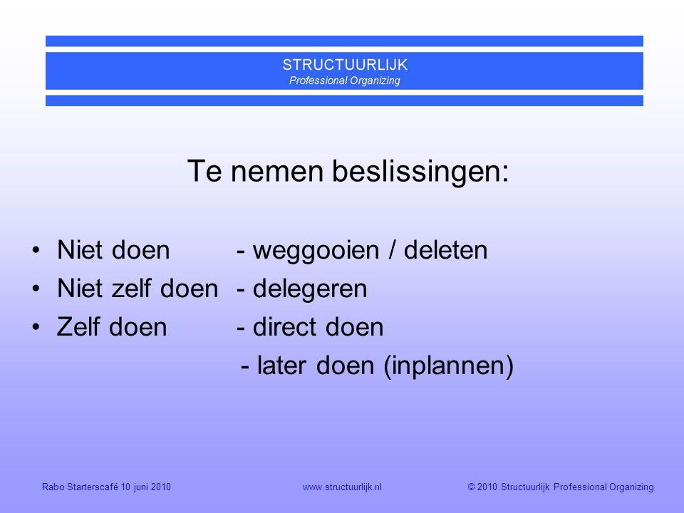 © 2010 Structuurlijk Professional OrganizingRabo Starterscafé 10 juni 2010www.structuurlijk.nl Te nemen beslissingen: Niet doen- weggooien / deleten Niet zelf doen- delegeren Zelf doen - direct doen - later doen (inplannen)