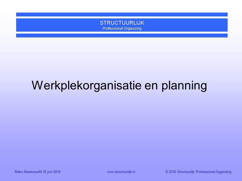 © 2010 Structuurlijk Professional OrganizingRabo Starterscafé 10 juni 2010www.structuurlijk.nl Werkplekorganisatie en planning