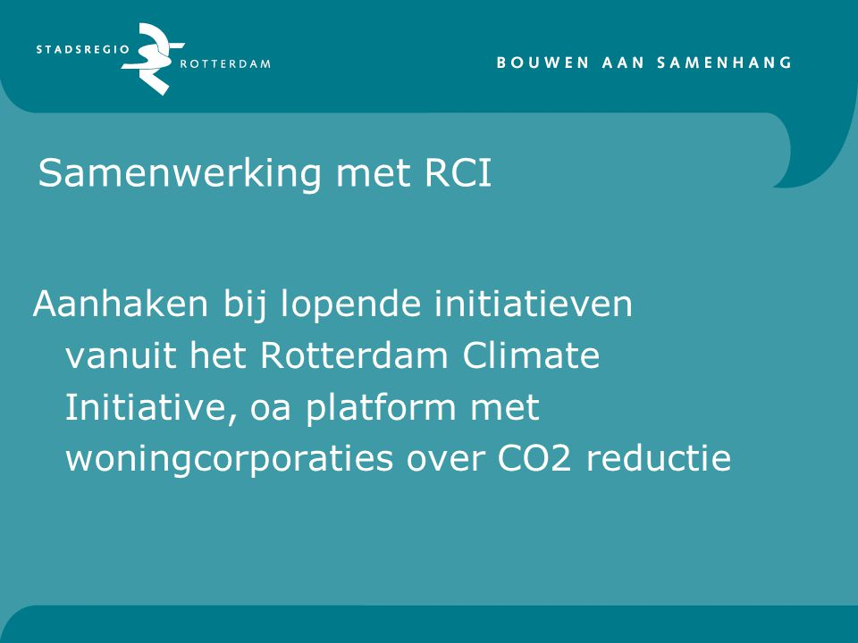Samenwerking met RCI Aanhaken bij lopende initiatieven vanuit het Rotterdam Climate Initiative, oa platform met woningcorporaties over CO2 reductie