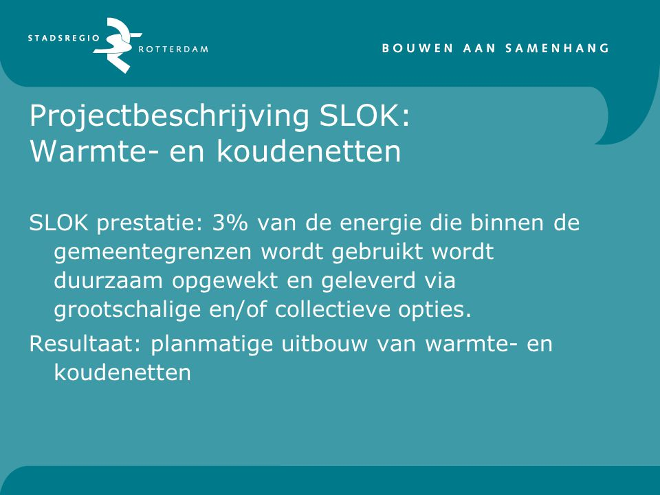 Projectbeschrijving SLOK: Warmte- en koudenetten SLOK prestatie: 3% van de energie die binnen de gemeentegrenzen wordt gebruikt wordt duurzaam opgewekt en geleverd via grootschalige en/of collectieve opties.