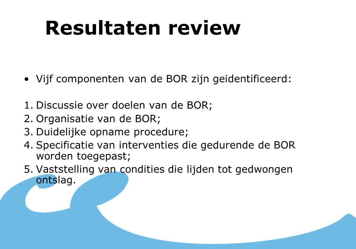 Resultaten review Vijf componenten van de BOR zijn geidentificeerd: 1.Discussie over doelen van de BOR; 2.Organisatie van de BOR; 3.Duidelijke opname procedure; 4.Specificatie van interventies die gedurende de BOR worden toegepast; 5.Vaststelling van condities die lijden tot gedwongen ontslag.