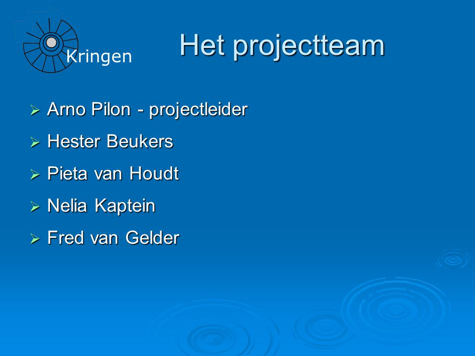 Kringen Het projectteam  Arno Pilon - projectleider  Hester Beukers  Pieta van Houdt  Nelia Kaptein  Fred van Gelder