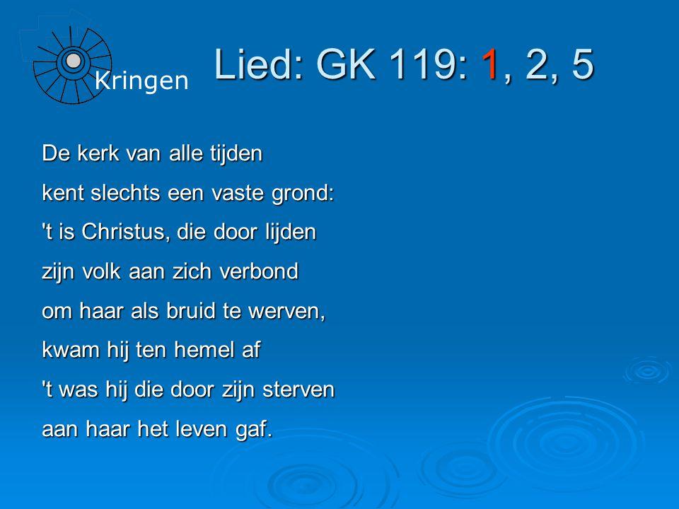 Lied: GK 119: 1, 2, 5 De kerk van alle tijden kent slechts een vaste grond: t is Christus, die door lijden zijn volk aan zich verbond om haar als bruid te werven, kwam hij ten hemel af t was hij die door zijn sterven aan haar het leven gaf.