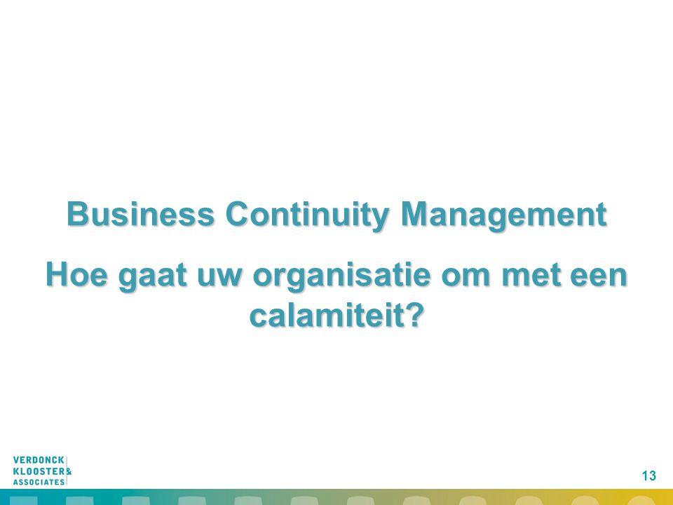 13 Business Continuity Management Hoe gaat uw organisatie om met een calamiteit?
