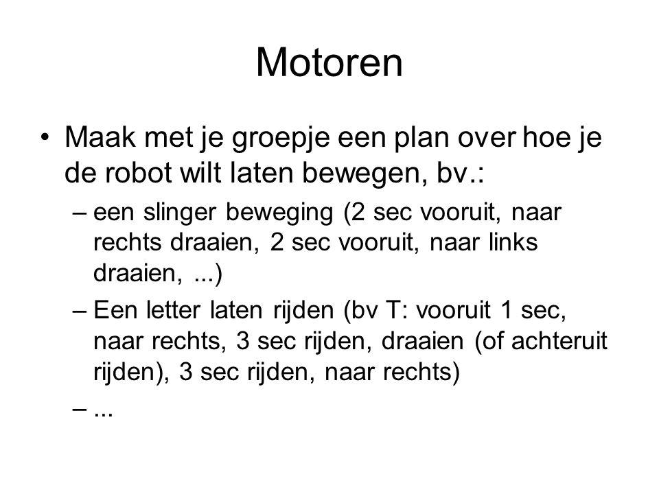 Motoren Maak met je groepje een plan over hoe je de robot wilt laten bewegen, bv.: –een slinger beweging (2 sec vooruit, naar rechts draaien, 2 sec vo