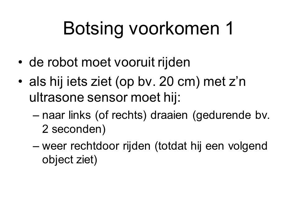 Botsing voorkomen 1 de robot moet vooruit rijden als hij iets ziet (op bv. 20 cm) met z'n ultrasone sensor moet hij: –naar links (of rechts) draaien (