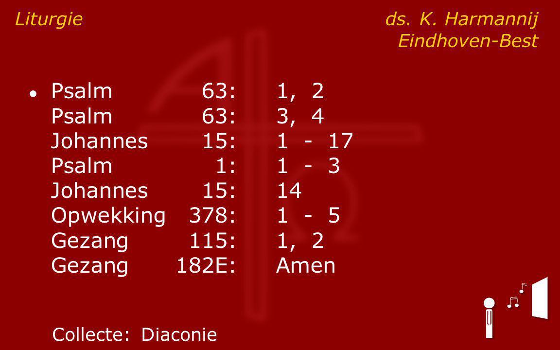 ● Psalm63:1, 2 Psalm63:3, 4 Johannes15:1 - 17 Psalm1:1 - 3 Johannes15:14 Opwekking378:1 - 5 Gezang115:1, 2 Gezang182E:Amen Liturgie ds.