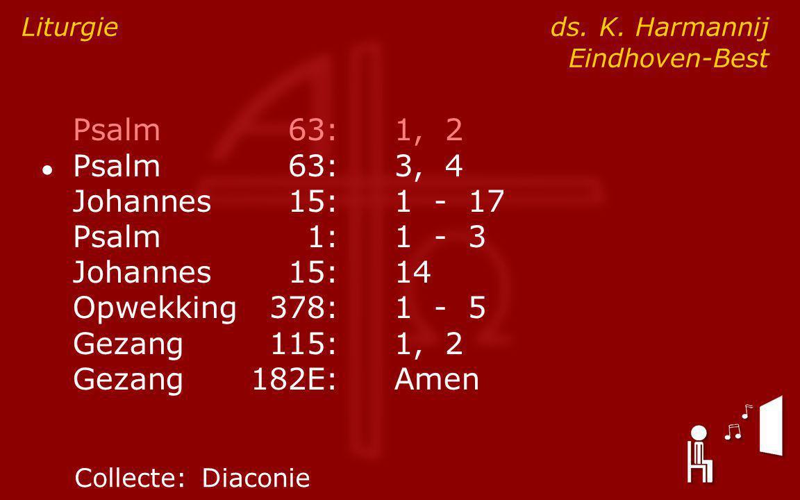Psalm63:1, 2 ● Psalm63:3, 4 Johannes15:1 - 17 Psalm1:1 - 3 Johannes15:14 Opwekking378:1 - 5 Gezang115:1, 2 Gezang182E:Amen Liturgie ds.