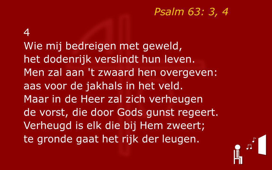 Psalm 63: 3, 4 4 Wie mij bedreigen met geweld, het dodenrijk verslindt hun leven.
