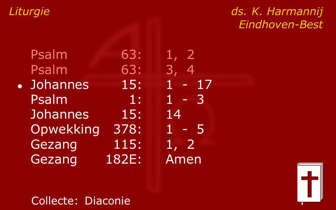Psalm63:1, 2 Psalm63:3, 4 ● Johannes15:1 - 17 Psalm1:1 - 3 Johannes15:14 Opwekking378:1 - 5 Gezang115:1, 2 Gezang182E:Amen Liturgie ds.