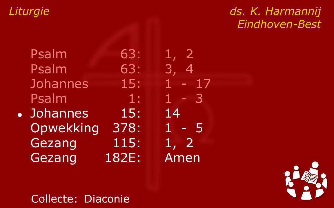 Psalm63:1, 2 Psalm63:3, 4 Johannes15:1 - 17 Psalm1:1 - 3 ● Johannes15:14 Opwekking378:1 - 5 Gezang115:1, 2 Gezang182E:Amen Liturgie ds.