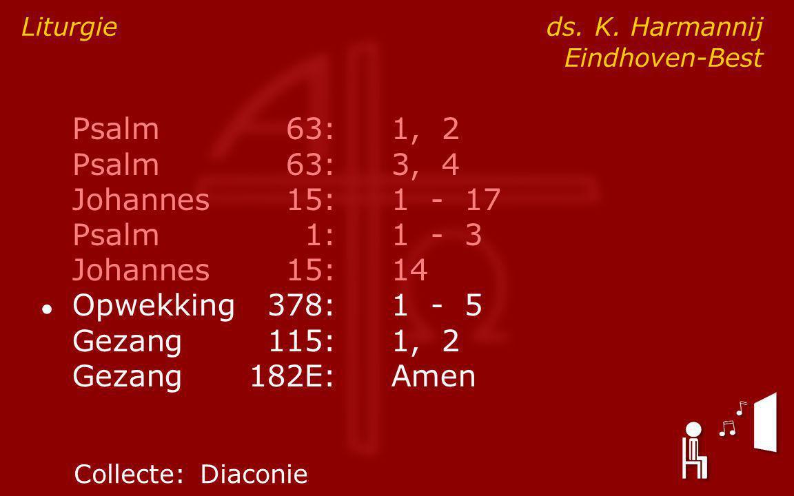 Psalm63:1, 2 Psalm63:3, 4 Johannes15:1 - 17 Psalm1:1 - 3 Johannes15:14 ● Opwekking378:1 - 5 Gezang115:1, 2 Gezang182E:Amen Liturgie ds.