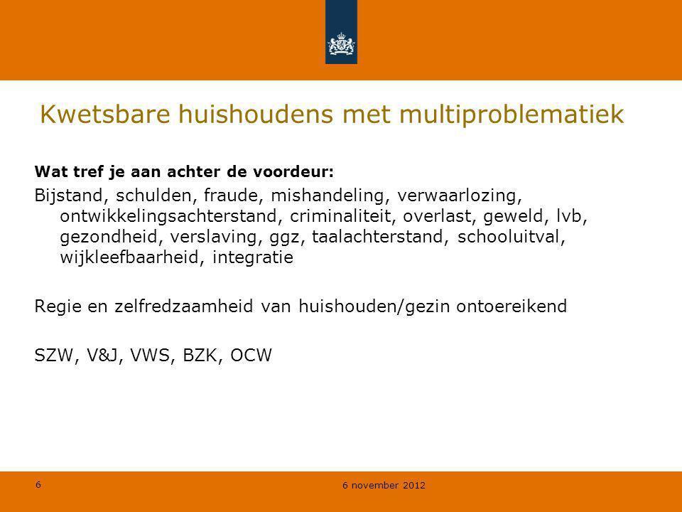 6 6 november 2012 Kwetsbare huishoudens met multiproblematiek Wat tref je aan achter de voordeur: Bijstand, schulden, fraude, mishandeling, verwaarloz