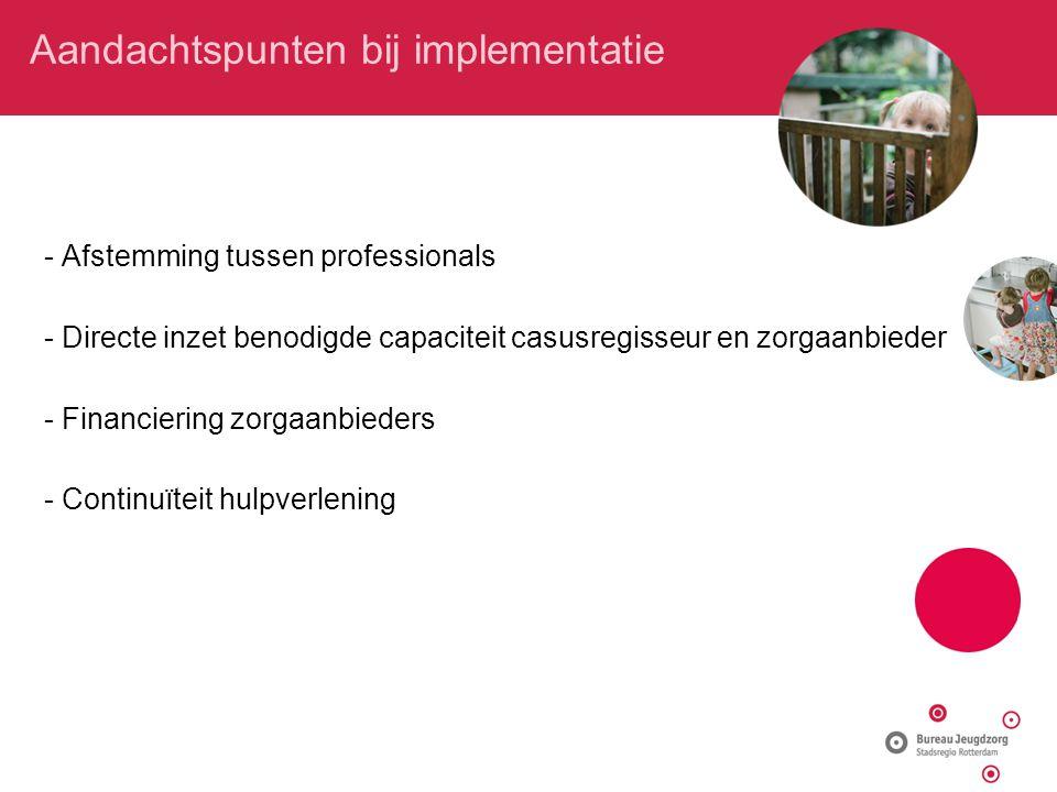 Aandachtspunten bij implementatie - Afstemming tussen professionals - Directe inzet benodigde capaciteit casusregisseur en zorgaanbieder - Financierin