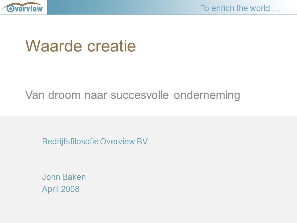 Waarde creatie Van droom naar succesvolle onderneming Bedrijfsfilosofie Overview BV John Baken April 2008 To enrich the world …