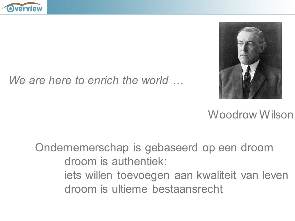 We are here to enrich the world … Woodrow Wilson Ondernemerschap is gebaseerd op een droom droom is authentiek: iets willen toevoegen aan kwaliteit van leven droom is ultieme bestaansrecht