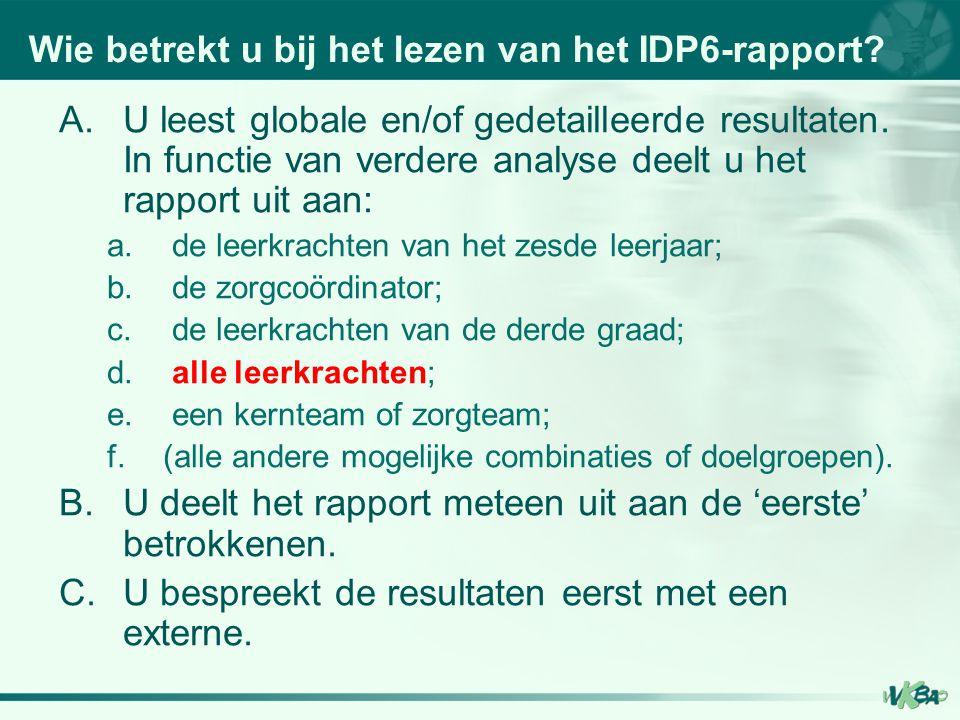 Wie betrekt u bij het lezen van het IDP6-rapport? A.U leest globale en/of gedetailleerde resultaten. In functie van verdere analyse deelt u het rappor