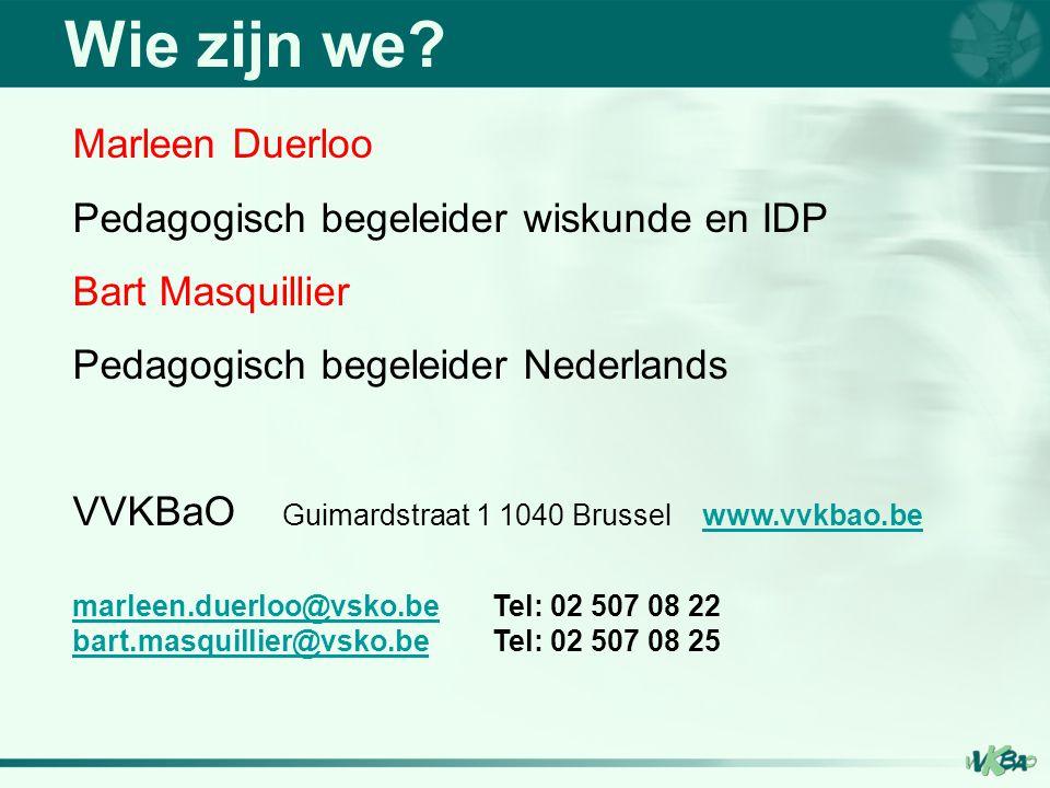 Wie zijn we? Marleen Duerloo Pedagogisch begeleider wiskunde en IDP Bart Masquillier Pedagogisch begeleider Nederlands VVKBaO Guimardstraat 1 1040 Bru