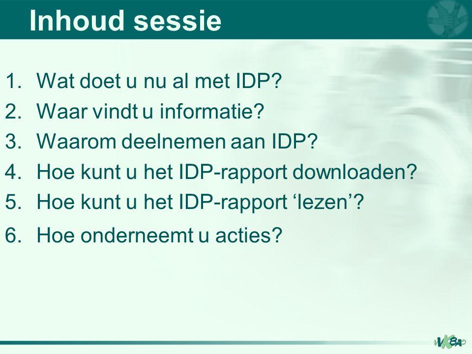 Inhoud sessie 1.Wat doet u nu al met IDP? 2.Waar vindt u informatie? 3.Waarom deelnemen aan IDP? 4.Hoe kunt u het IDP-rapport downloaden? 5.Hoe kunt u
